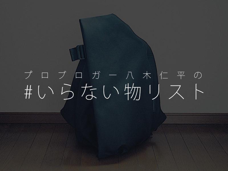 プロブロガー八木仁平のいらない物リスト #いらない物リスト